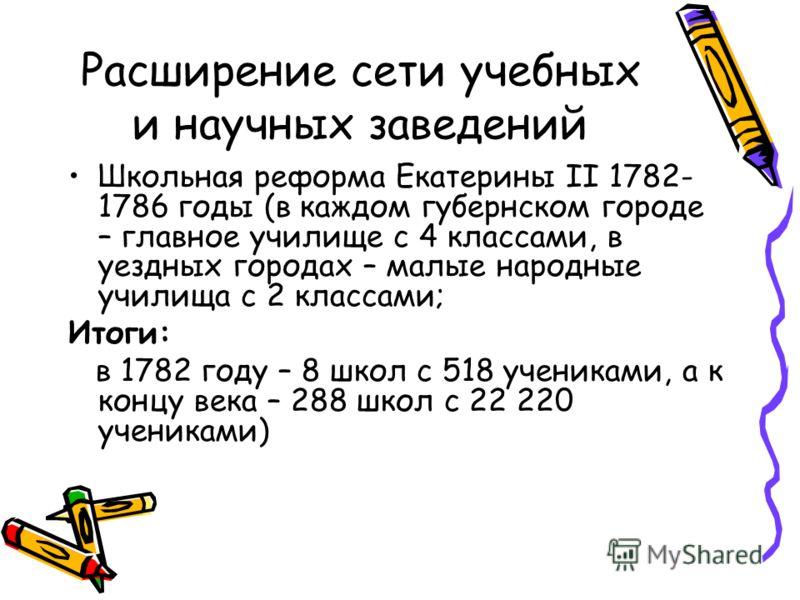 Расширение сети учебных и научных заведений Школьная реформа Екатерины II 1782- 1786 годы (в каждом губернском городе – главное училище с 4 классами, в уездных городах – малые народные училища с 2 классами; Итоги: в 1782 году – 8 школ с 518 учениками
