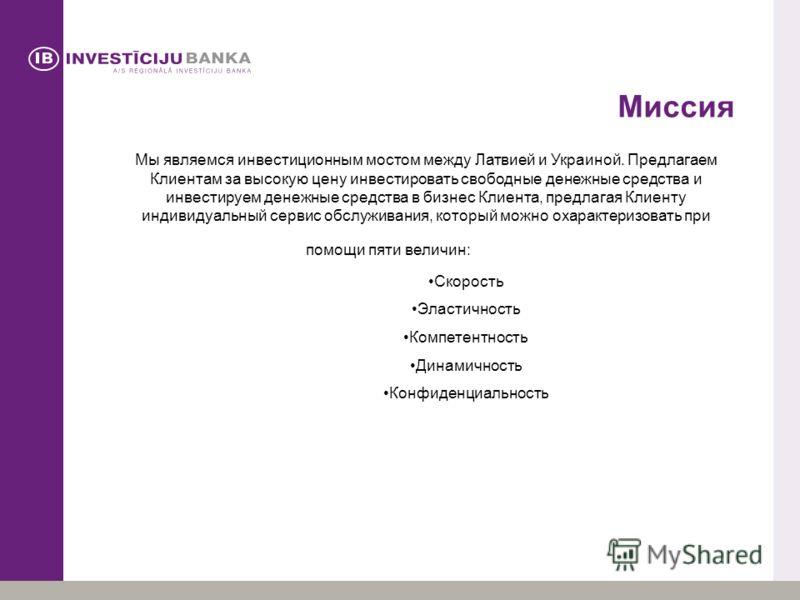 Миссия Мы являемся инвестиционным мостом между Латвией и Украиной. Предлагаем Клиентам за высокую цену инвестировать свободные денежные средства и инвестируем денежные средства в бизнес Клиента, предлагая Клиенту индивидуальный сервис обслуживания, к