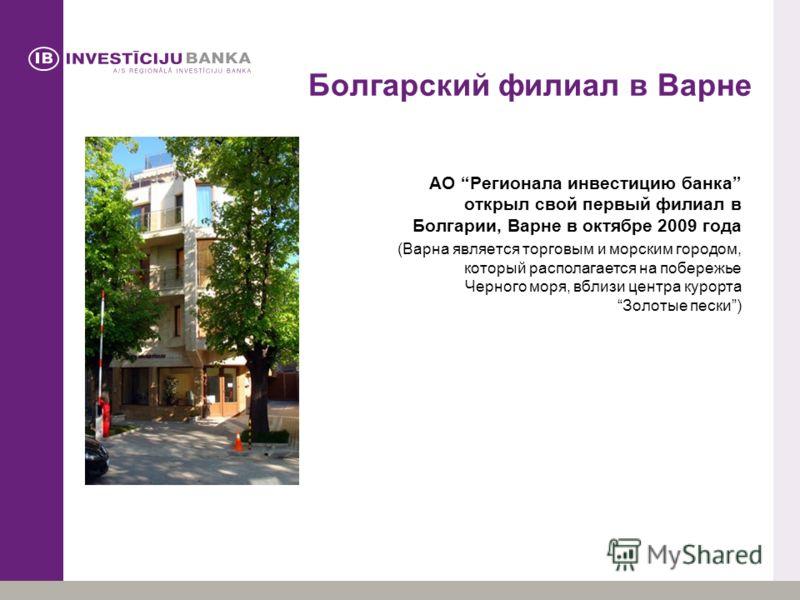 Болгарский филиал в Варне АО Регионала инвестицию банка открыл свой первый филиал в Болгарии, Варне в октябре 2009 года (Варна является торговым и морским городом, который располагается на побережье Черного моря, вблизи центра курортаЗолотые пески)