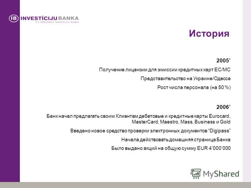 История 2005 Получение лицензии для эмиссии кредитных карт EC/MC Представительство на Украине/Одессе Рост числа персонала (на 50 %) 2006 Банк начал предлагать своим Клиентам дебетовые и кредитные карты Eurocard, MasterCard, Maestro, Mass, Business и