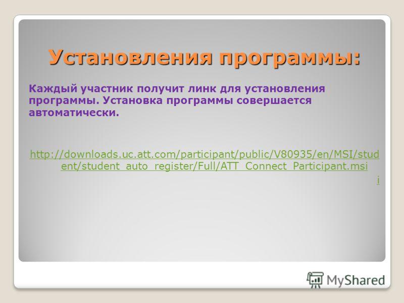 Установления программы: Каждый участник получит линк для установления программы. Установка программы совершается автоматически. http://downloads.uc.att.com/participant/public/V80935/en/MSI/stud ent/student_auto_register/Full/ATT_Connect_Participant.m