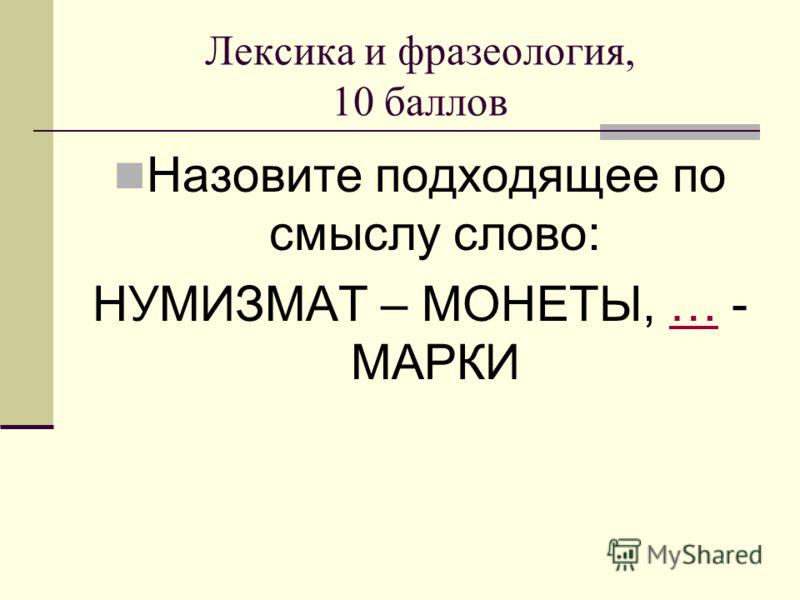 Лексика и фразеология, 10 баллов Назовите подходящее по смыслу слово: НУМИЗМАТ – МОНЕТЫ, … - МАРКИ…