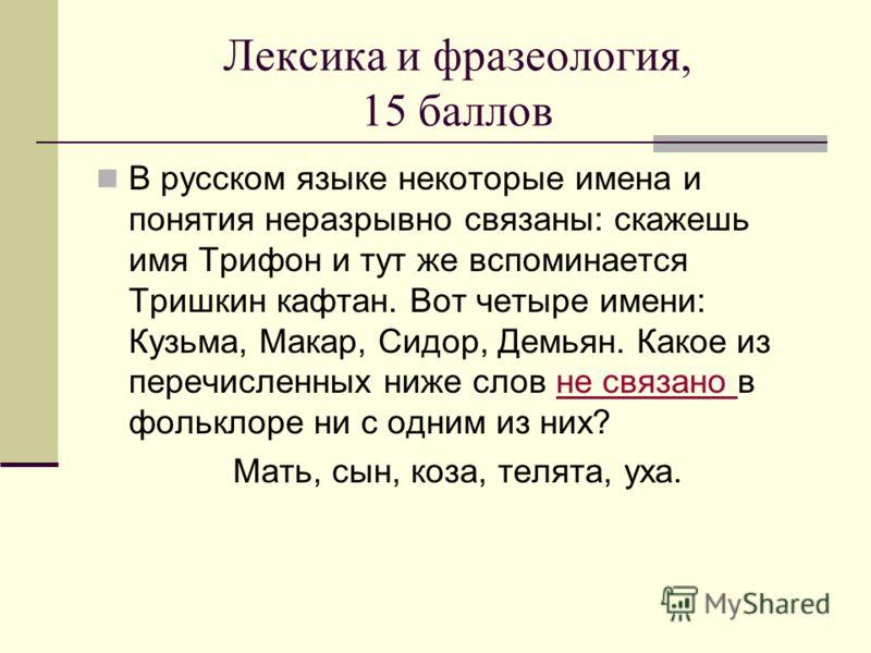 Лексика и фразеология, 15 баллов В русском языке некоторые имена и понятия неразрывно связаны: скажешь имя Трифон и тут же вспоминается Тришкин кафтан. Вот четыре имени: Кузьма, Макар, Сидор, Демьян. Какое из перечисленных ниже слов не связано в фоль
