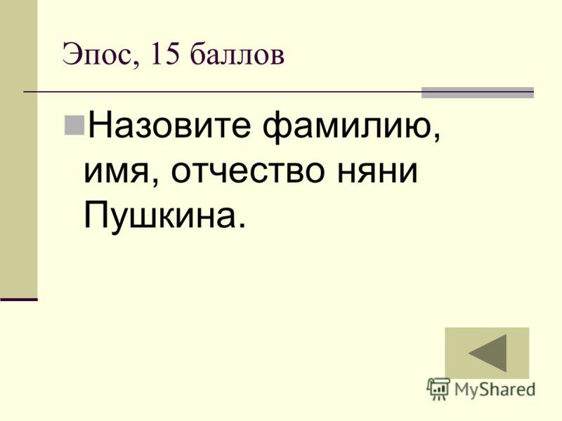Эпос, 15 баллов Назовите фамилию, имя, отчество няни Пушкина.