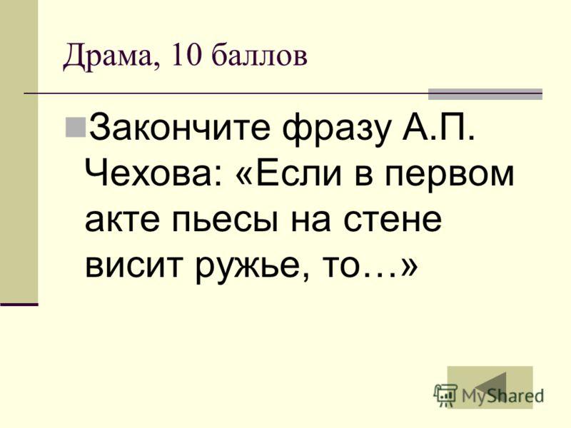 Драма, 10 баллов Закончите фразу А.П. Чехова: «Если в первом акте пьесы на стене висит ружье, то…»