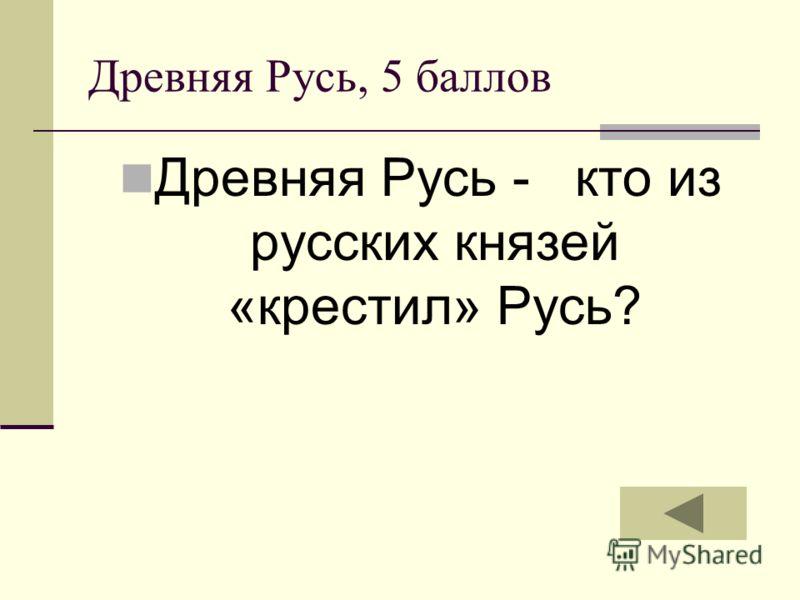 Древняя Русь, 5 баллов Древняя Русь - кто из русских князей «крестил» Русь?