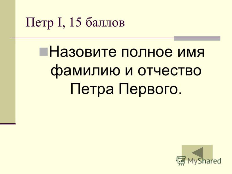 Петр I, 15 баллов Назовите полное имя фамилию и отчество Петра Первого.