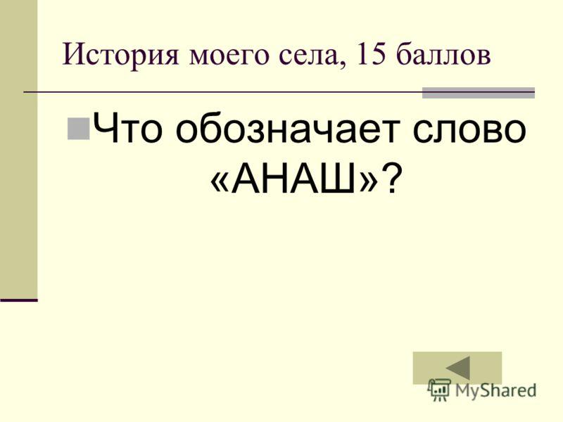История моего села, 15 баллов Что обозначает слово «АНАШ»?