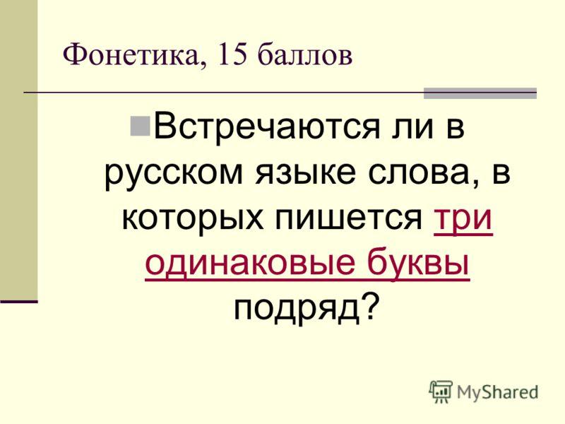 Фонетика, 15 баллов Встречаются ли в русском языке слова, в которых пишется три одинаковые буквы подряд?три одинаковые буквы