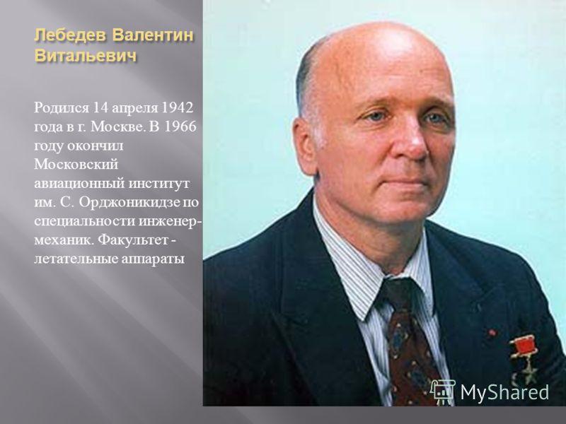 Лебедев Валентин Витальевич Родился 14 апреля 1942 года в г. Москве. В 1966 году окончил Московский авиационный институт им. С. Орджоникидзе по специальности инженер - механик. Факультет - летательные аппараты