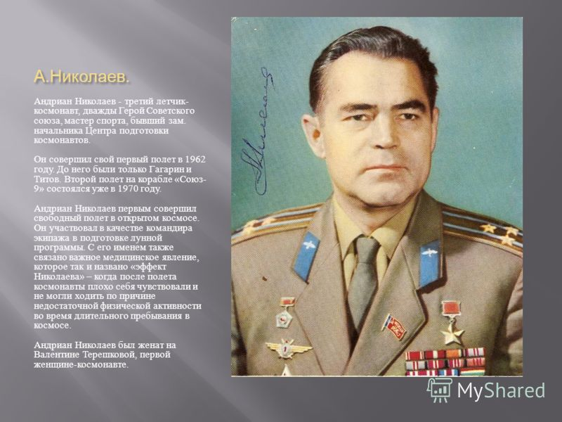 А. Николаев. Андриан Николаев - третий летчик - космонавт, дважды Герой Советского союза, мастер спорта, бывший зам. начальника Центра подготовки космонавтов. Он совершил свой первый полет в 1962 году. До него были только Гагарин и Титов. Второй поле