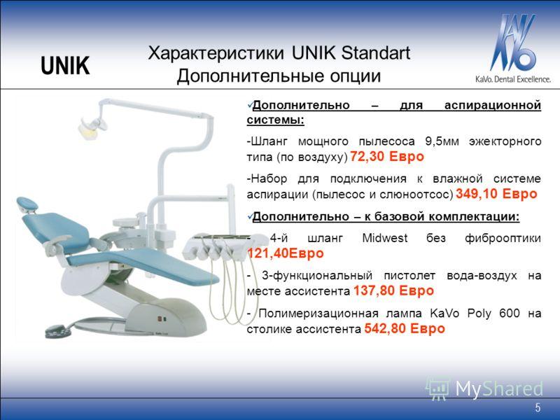 5 Характеристики UNIK Standart Дополнительные опции Дополнительно – для аспирационной системы: -Шланг мощного пылесоса 9,5мм эжекторного типа (по воздуху) 72,30 Евро -Набор для подключения к влажной системе аспирации (пылесос и слюноотсос) 349,10 Евр