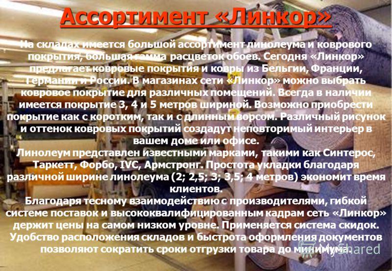 Ассортимент «Линкор» На складах имеется большой ассортимент линолеума и коврового покрытия, большая гамма расцветок обоев. Сегодня «Линкор» предлагает ковровые покрытия и ковры из Бельгии, Франции, Германии и России. В магазинах сети «Линкор» можно в