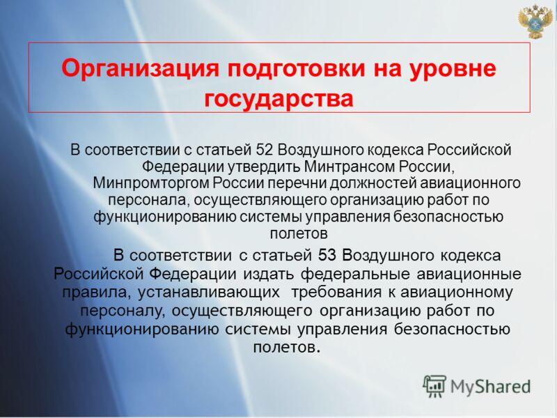 Организация подготовки на уровне государства В соответствии с статьей 52 Воздушного кодекса Российской Федерации утвердить Минтрансом России, Минпромторгом России перечни должностей авиационного персонала, осуществляющего организацию работ по функцио