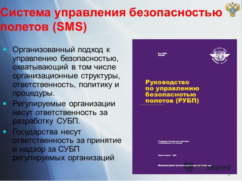 4 Система управления безопасностью полетов (SMS) Организованный подход к управлению безопасностью, охватывающий в том числе организационные структуры, ответственность, политику и процедуры. Регулируемые организации несут ответственность за разработку