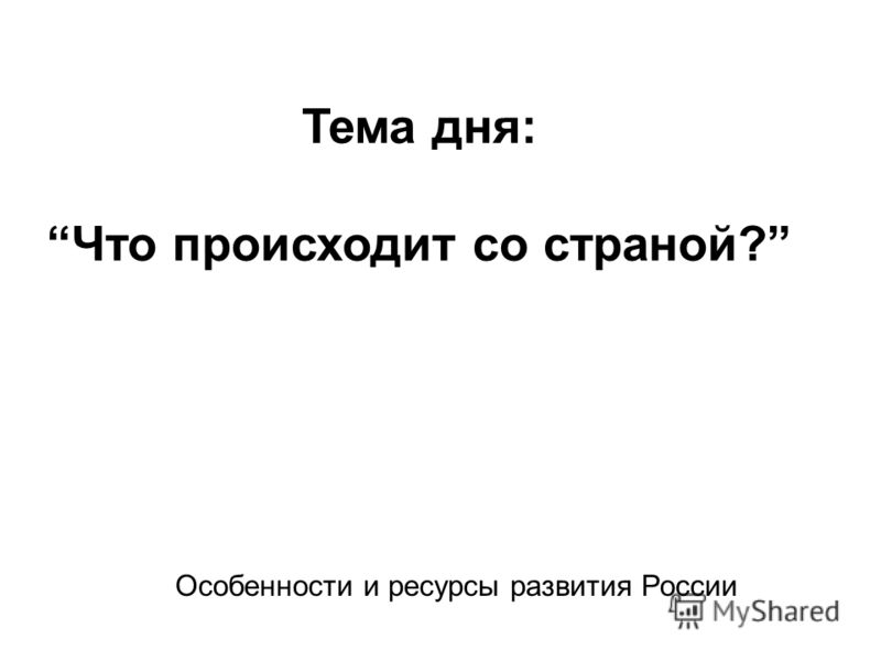 Тема дня:Что происходит со страной? Особенности и ресурсы развития России