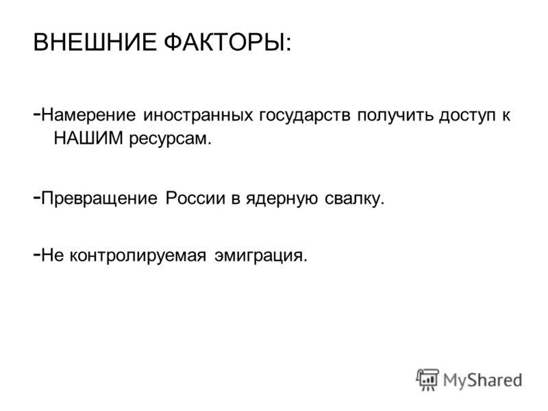 ВНЕШНИЕ ФАКТОРЫ: - Намерение иностранных государств получить доступ к НАШИМ ресурсам. - Превращение России в ядерную свалку. - Не контролируемая эмиграция.
