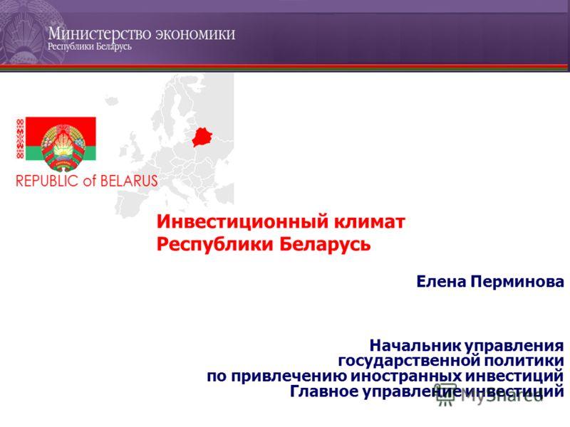 Елена Перминова Начальник управления государственной политики по привлечению иностранных инвестиций Главное управление инвестиций Инвестиционный климат Республики Беларусь