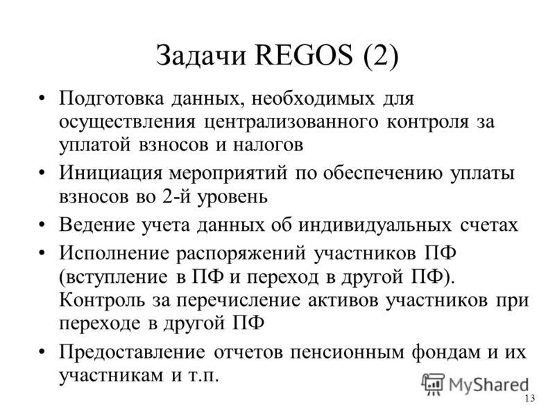13 Задачи REGOS (2) Подготовка данных, необходимых для осуществления централизованного контроля за уплатой взносов и налогов Инициация мероприятий по обеспечению уплаты взносов во 2-й уровень Ведение учета данных об индивидуальных счетах Исполнение р