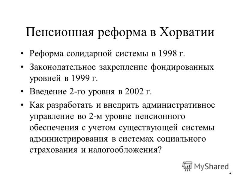 2 Пенсионная реформа в Хорватии Реформа солидарной системы в 1998 г. Законодательное закрепление фондированных уровней в 1999 г. Введение 2-го уровня в 2002 г. Как разработать и внедрить административное управление во 2-м уровне пенсионного обеспечен