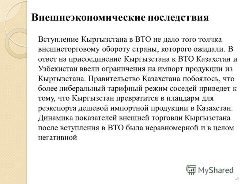 Внешнеэкономические последствия Вступление Кыргызстана в ВТО не дало того толчка внешнеторговому обороту страны, которого ожидали. В ответ на присоединение Кыргызстана к ВТО Казахстан и Узбекистан ввели ограничения на импорт продукции из Кыргызстана.