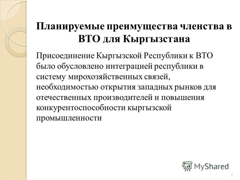 Планируемые преимущества членства в ВТО для Кыргызстана 5 Присоединение Кыргызской Республики к ВТО было обусловлено интеграцией республики в систему мирохозяйственных связей, необходимостью открытия западных рынков для отечественных производителей и