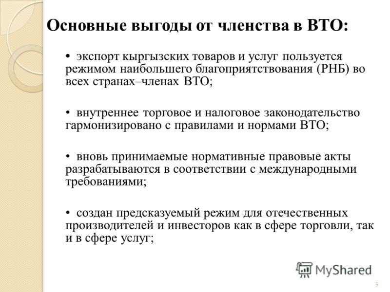 Основные выгоды от членства в ВТО: экспорт кыргызских товаров и услуг пользуется режимом наибольшего благоприятствования (РНБ) во всех странах–членах ВТО; внутреннее торговое и налоговое законодательство гармонизировано с правилами и нормами ВТО; вно