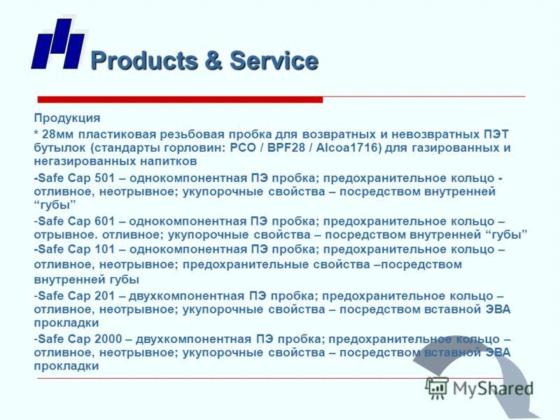 Products & Service Продукция * 28мм пластиковая резьбовая пробка для возвратных и невозвратных ПЭТ бутылок (стандарты горловин: PCO / BPF28 / Alcoa1716) для газированных и негазированных напитков -Safe Cap 501 – однокомпонентная ПЭ пробка; предохрани