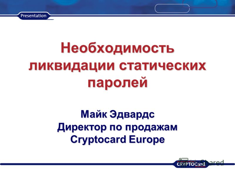 Необходимость ликвидации статических паролей Майк Эдвардс Директор по продажам Cryptocard Europe