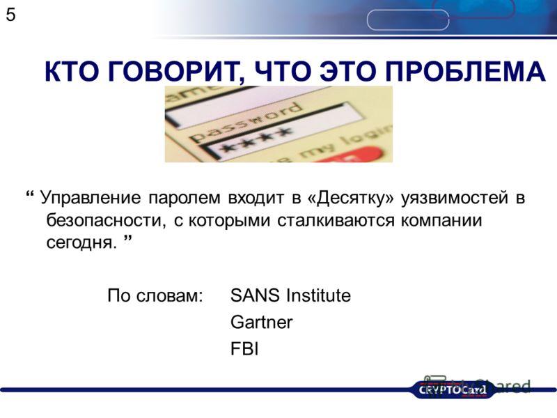 КТО ГОВОРИТ, ЧТО ЭТО ПРОБЛЕМА Управление паролем входит в «Десятку» уязвимостей в безопасности, с которыми сталкиваются компании сегодня. По словам: SANS Institute Gartner FBI 5