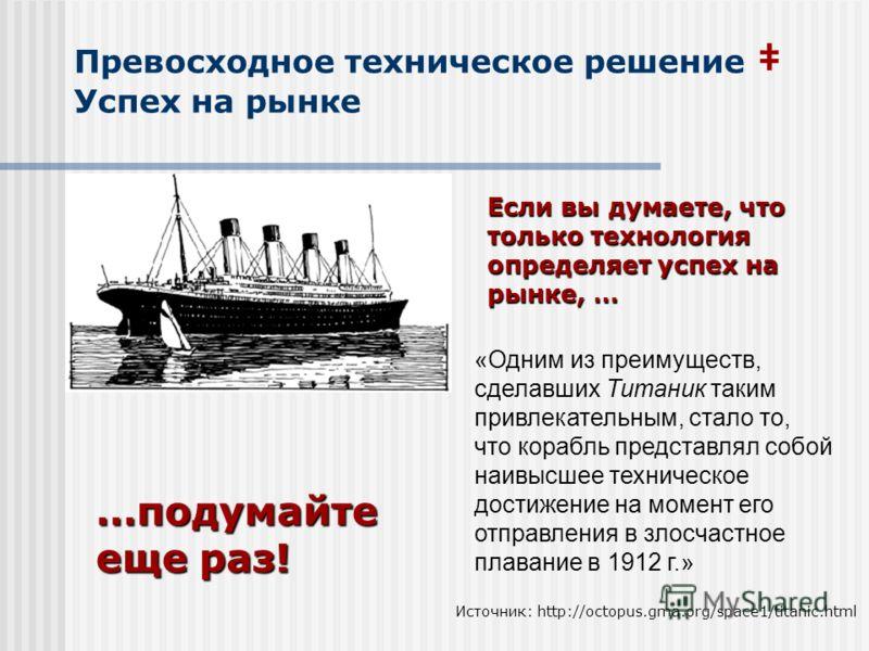 Превосходное техническое решение Успех на рынке «Одним из преимуществ, сделавших Титаник таким привлекательным, стало то, что корабль представлял собой наивысшее техническое достижение на момент его отправления в злосчастное плавание в 1912 г.» Источ