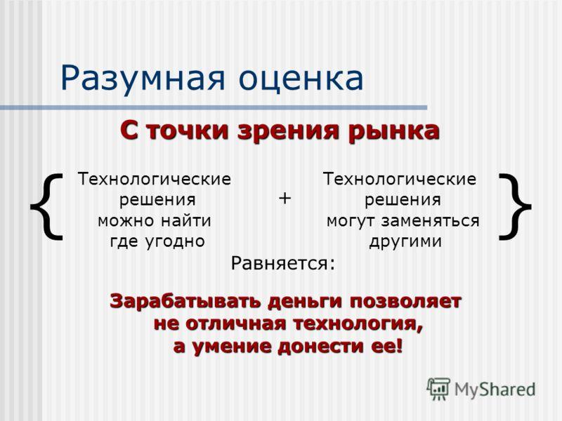 Разумная оценка Технологические решения можно найти где угодно + Технологические решения могут заменяться другими Равняется: Зарабатывать деньги позволяет не отличная технология, а умение донести ее! С точки зрения рынка {}