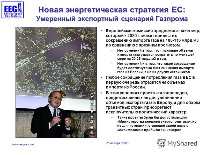 25 ноября 2008 г. www.eegas.com 1 Новая энергетическая стратегия ЕС: Умеренный экспортный сценарий Газпрома Европейская комиссия предложила пакет мер, который к 2020 г. может привести к сокращению импорта газа на 100-116 млрд.м3 по сравнению с прежни