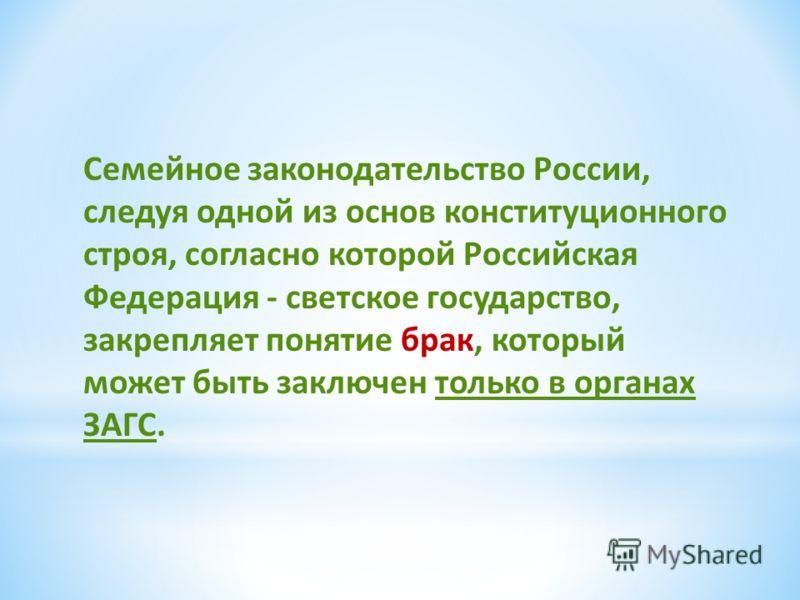 Семейное законодательство России, следуя одной из основ конституционного строя, согласно которой Российская Федерация - светское государство, закрепляет понятие брак, который может быть заключен только в органах ЗАГС.