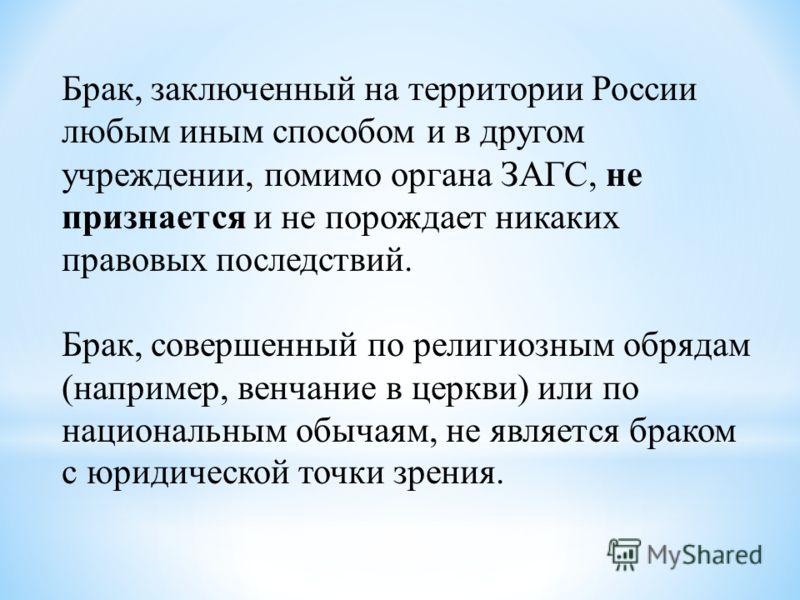 Брак, заключенный на территории России любым иным способом и в другом учреждении, помимо органа ЗАГС, не признается и не порождает никаких правовых последствий. Брак, совершенный по религиозным обрядам (например, венчание в церкви) или по националь
