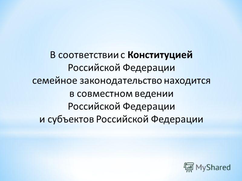В соответствии с Конституцией Российской Федерации семейное законодательство находится в совместном ведении Российской Федерации и субъектов Российской Федерации