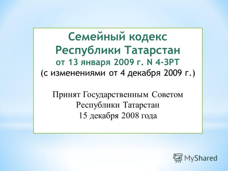 Семейный кодекс Республики Татарстан от 13 января 2009 г. N 4-ЗРТ (с изменениями от 4 декабря 2009 г.) Принят Государственным Советом Республики Татарстан 15 декабря 2008 года