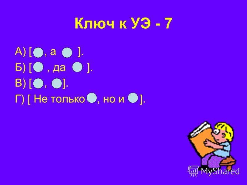 Ключ к УЭ - 7 А) [, а ]. Б) [, да ]. В) [, ]. Г) [ Не только, но и ].