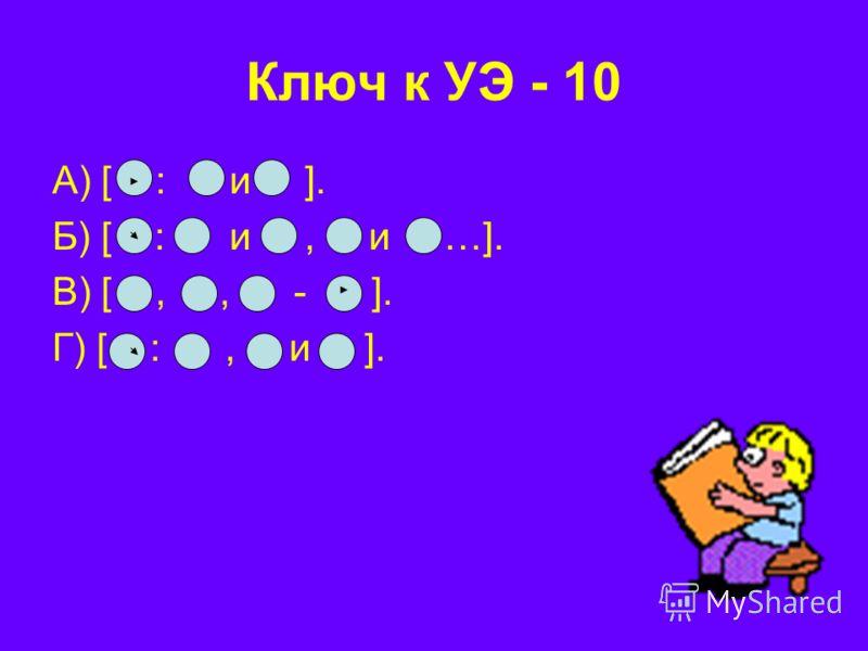 Ключ к УЭ - 10 А) [ : и ]. Б) [ : и, и …]. В) [,, - ]. Г) [ :, и ].