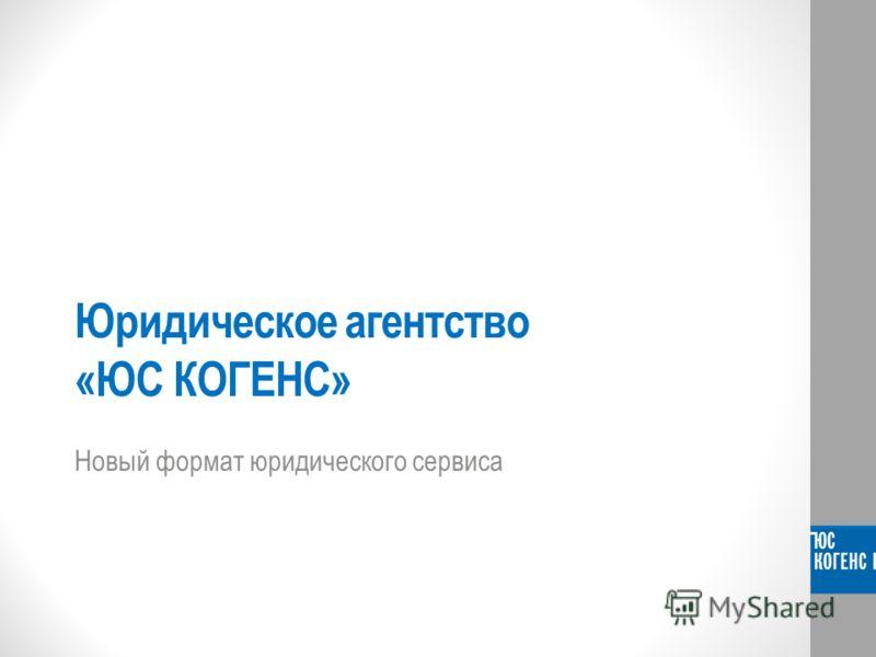 Юридическое агентство «ЮС КОГЕНС» Новый формат юридического сервиса