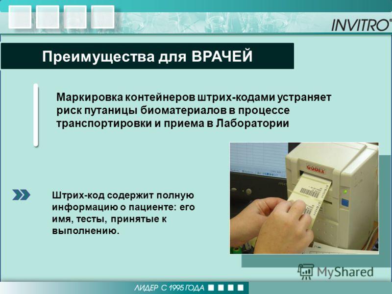 Штрих-код содержит полную информацию о пациенте: его имя, тесты, принятые к выполнению. Преимущества для ВРАЧЕЙ Маркировка контейнеров штрих-кодами устраняет риск путаницы биоматериалов в процессе транспортировки и приема в Лаборатории