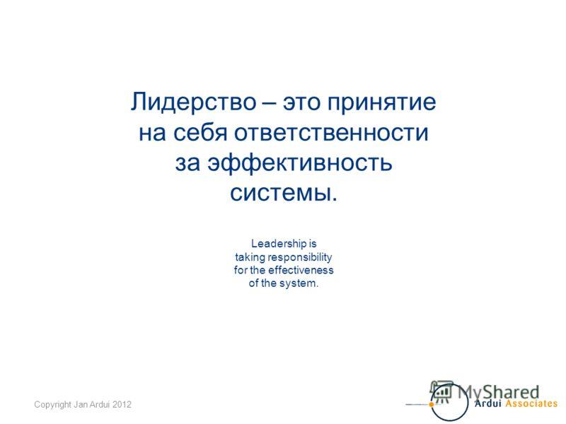 Copyright Jan Ardui 2012 Лидерство – это принятие на себя ответственности за эффективность системы. Leadership is taking responsibility for the effectiveness of the system.