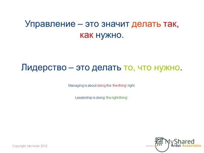 Copyright Jan Ardui 2012 Управление – это значит делать так, как нужно. Лидерство – это делать то, что нужно. Managing is about doing the the thing right. Leadership is doing the right thing.