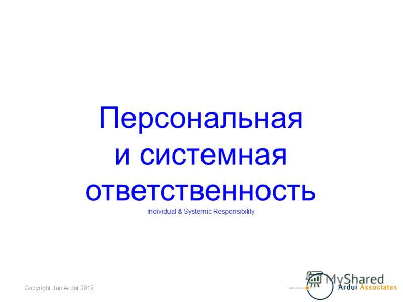 Copyright Jan Ardui 2012 Персональная и системная ответственность Individual & Systemic Responsibility