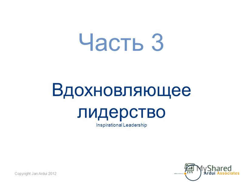 Copyright Jan Ardui 2012 Часть 3 Вдохновляющее лидерство Inspirational Leadership