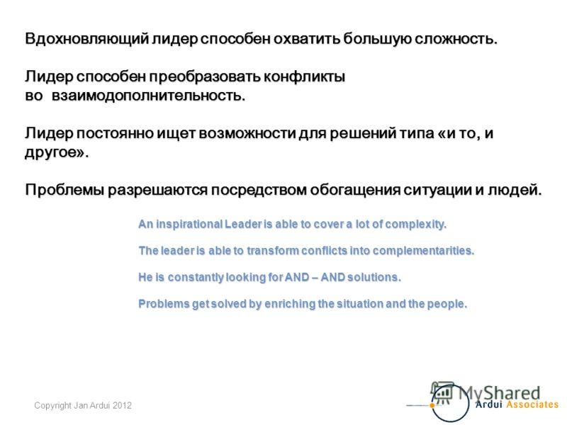 Copyright Jan Ardui 2012 Вдохновляющий лидер способен охватить большую сложность. Лидер способен преобразовать конфликты во взаимодополнительность. Лидер постоянно ищет возможности для решений типа «и то, и другое». Проблемы разрешаются посредством о