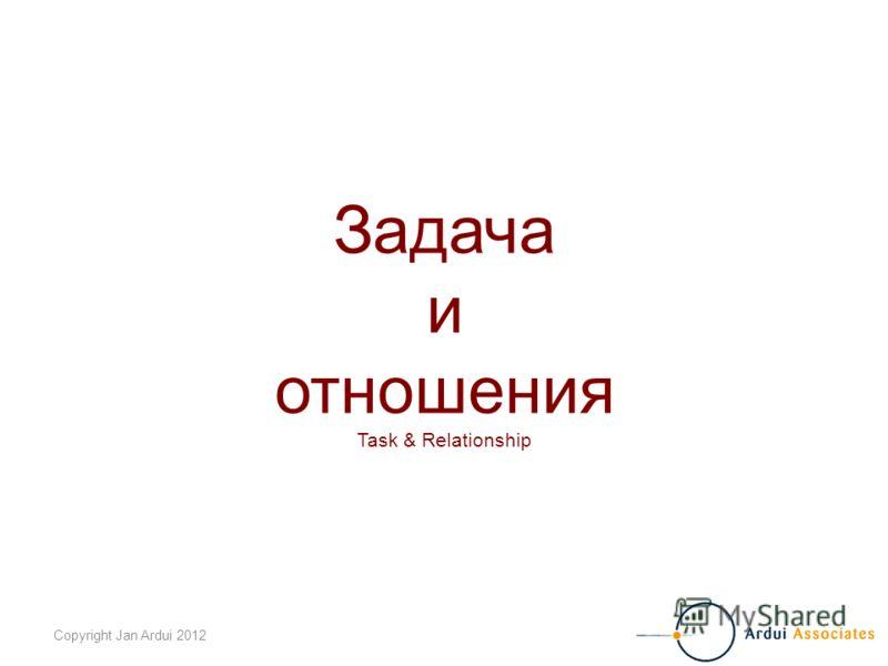 Copyright Jan Ardui 2012 Задача и отношения Task & Relationship