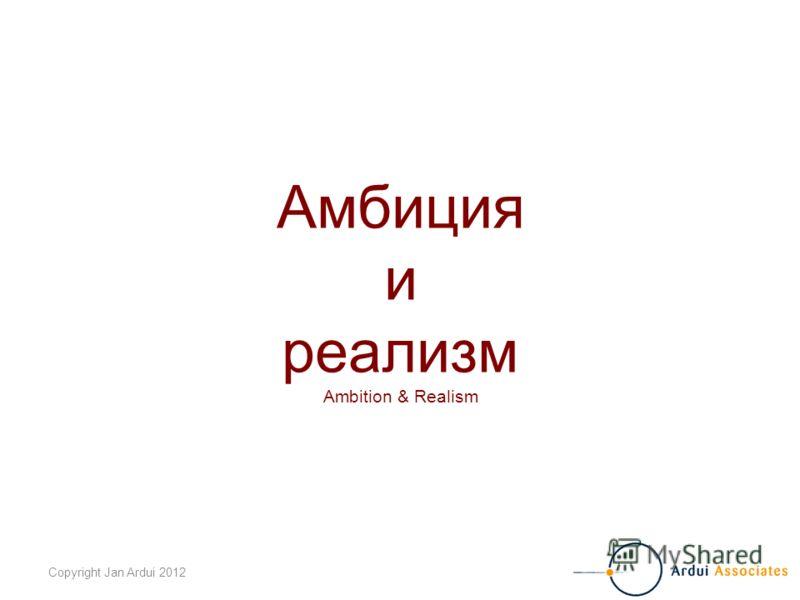 Copyright Jan Ardui 2012 Амбиция и реализм Ambition & Realism
