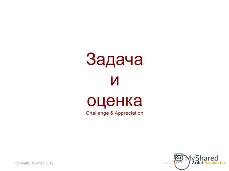 Copyright Jan Ardui 2012 Задача и оценка Challenge & Appreciation