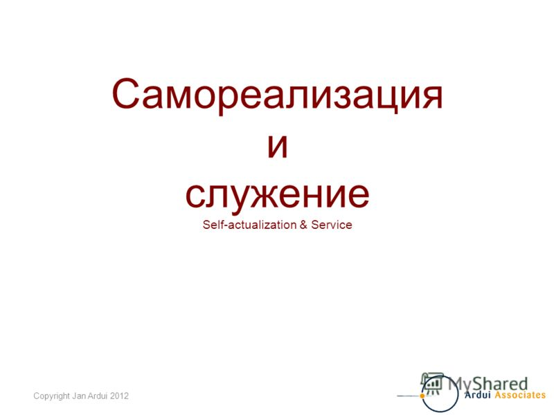 Copyright Jan Ardui 2012 Самореализация и служение Self-actualization & Service